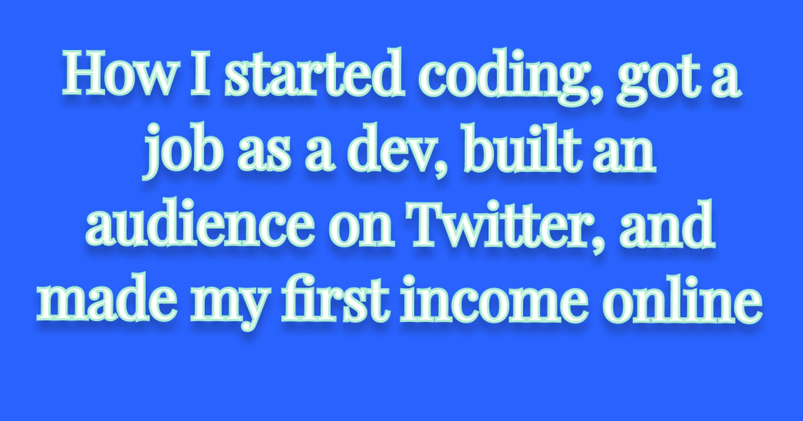 How I started coding, got a job as a dev, built an audience on Twitter, and made my first income online