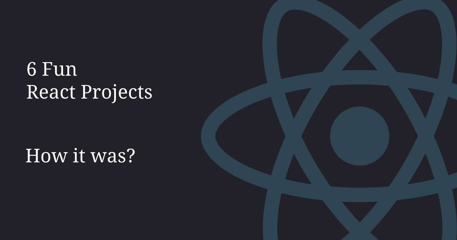 How was the challenge 6 Fun React projects