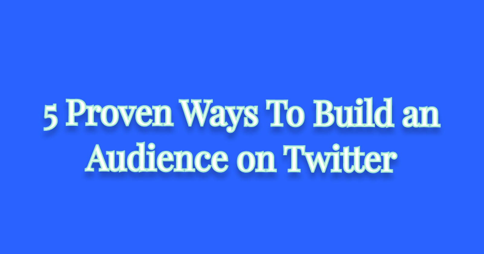 5 Proven Ways To Build an Audience on Twitter