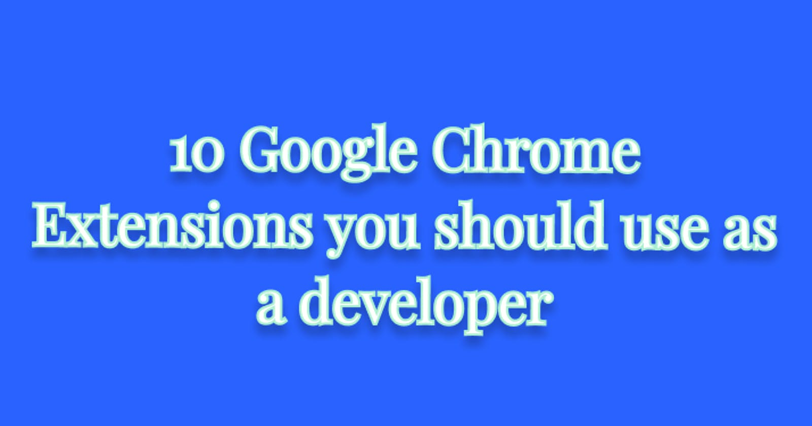 10 Google Chrome Extensions you should use as a developer