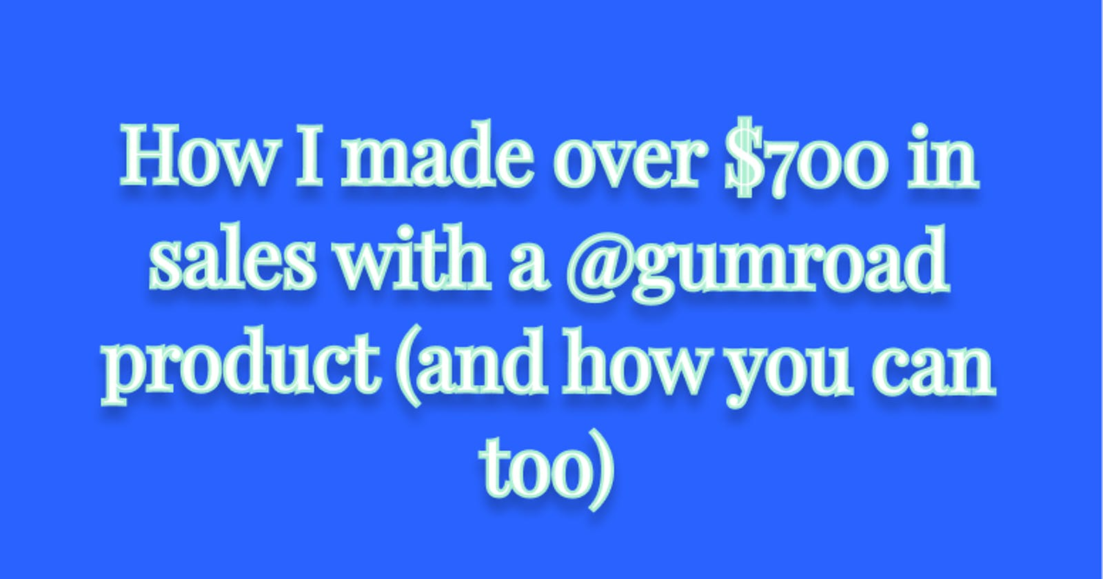 How I made over $700 in sales with a Gumroad product (and how you can too)