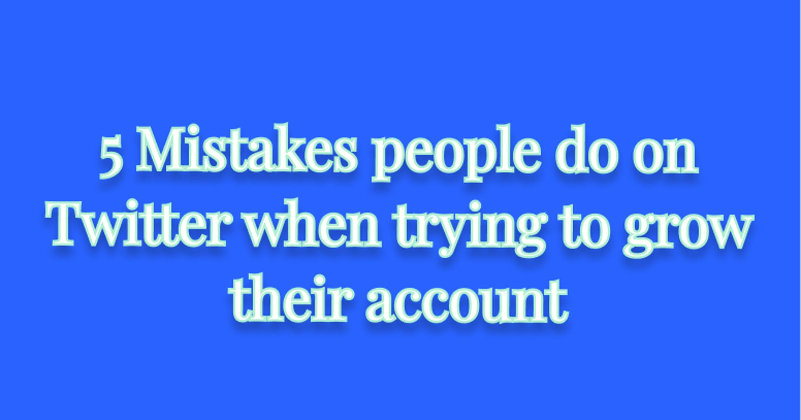 5 Mistakes people do on Twitter when trying to grow their account