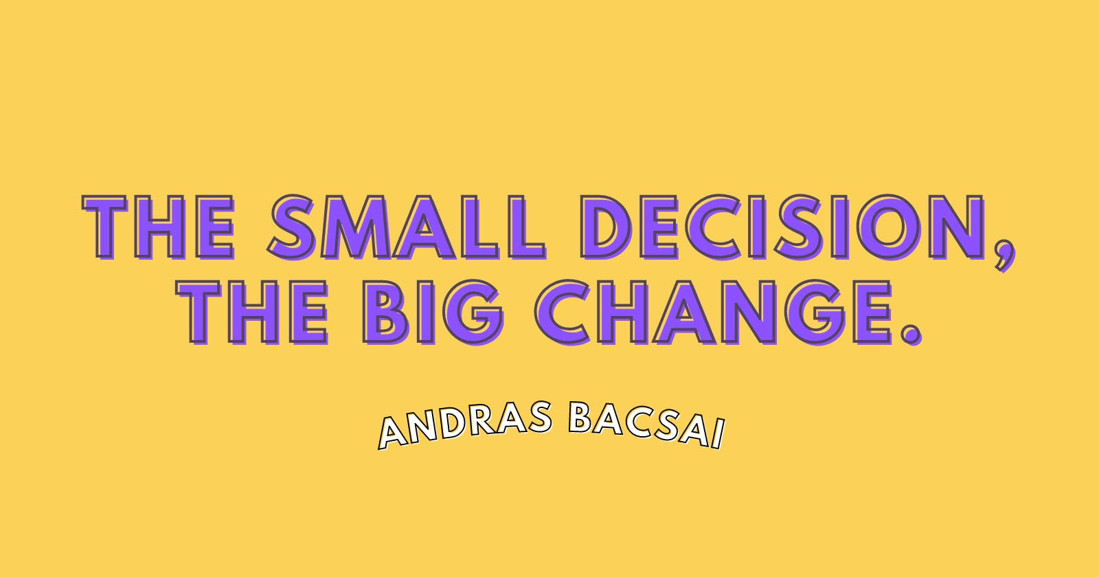 The small decision, the big change.