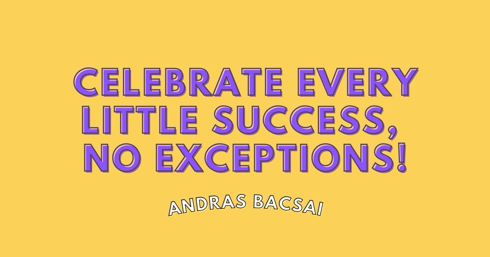 Celebrate every little success, no exceptions!