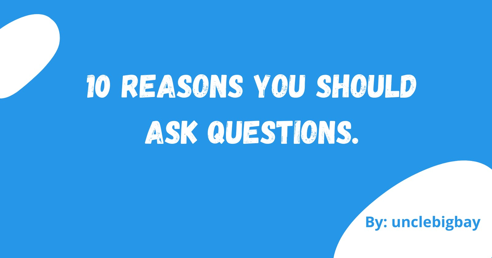 10 Reasons you should ask questions.
