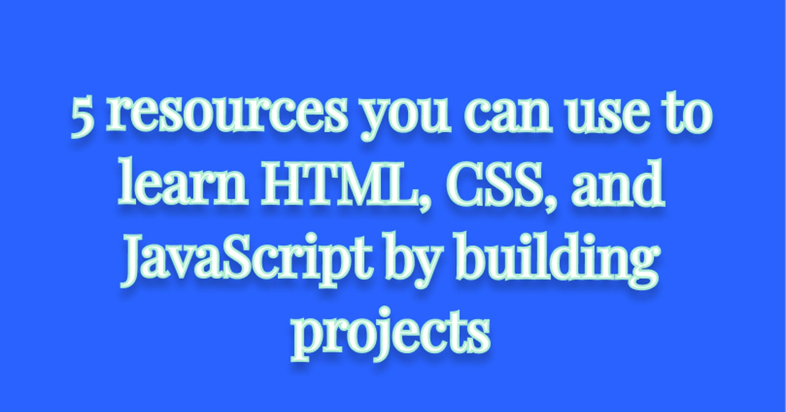 5 resources you can use to learn HTML, CSS, and JavaScript by building projects
