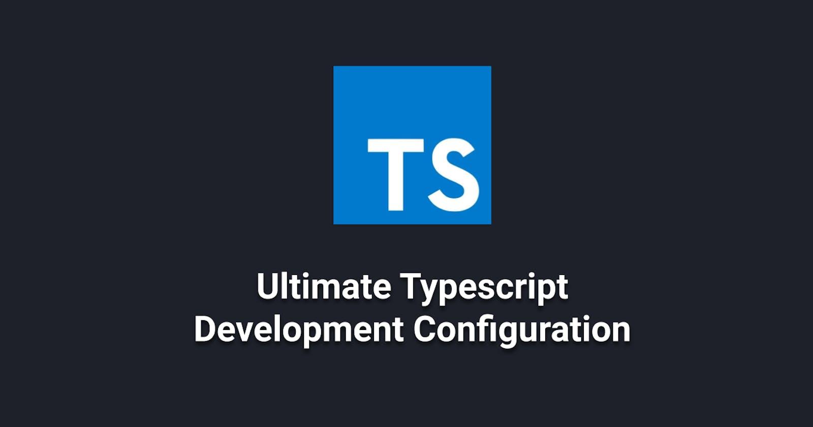 The Ultimate TypeScript Development Configuration