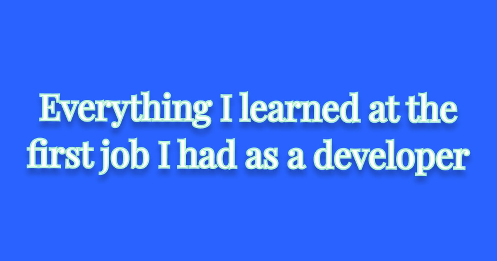 Everything I learned at the first job I had as a developer