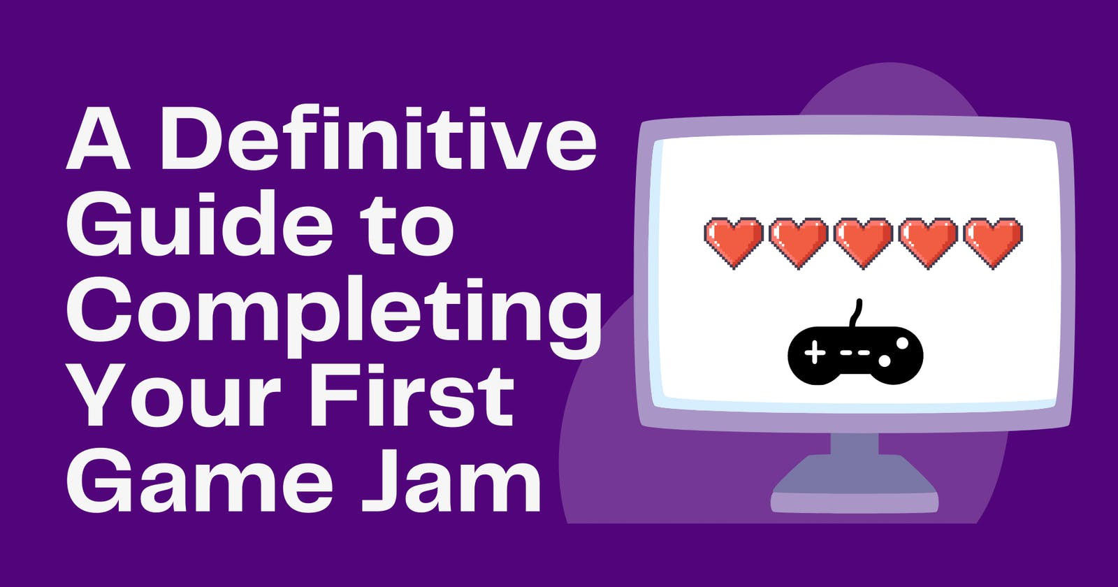 A Definitive Guide to Completing Your First Game Jam