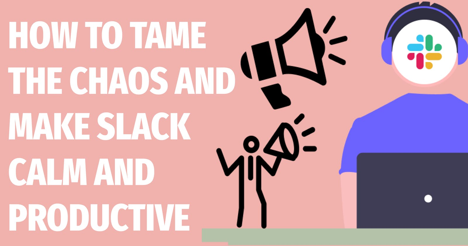 How to tame the chaos and make Slack calm and productive