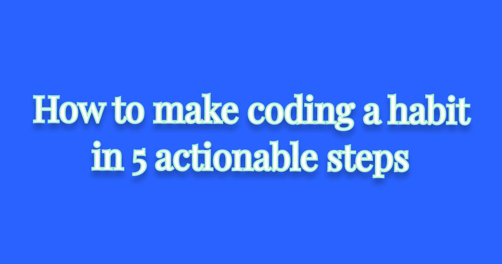How to make coding a habit in 5 actionable steps