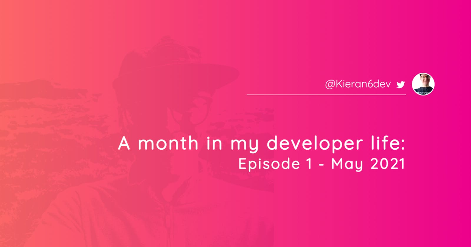 A month in my developer life: Episode 1 - May 2021