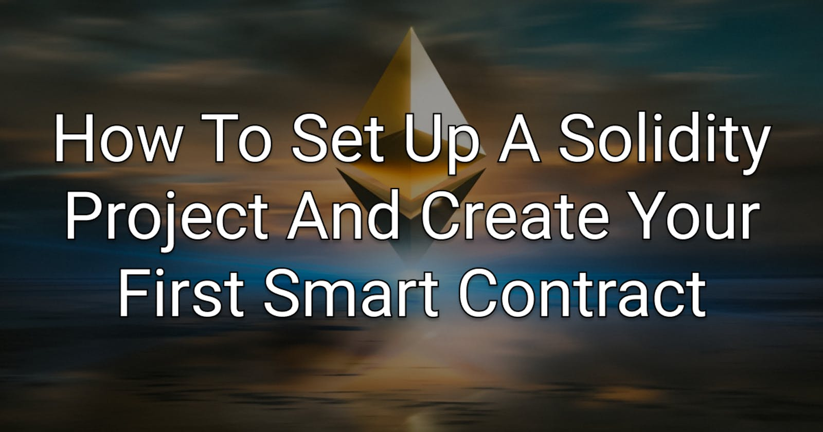 How To Set Up A Solidity Project And Create Your First Smart Contract