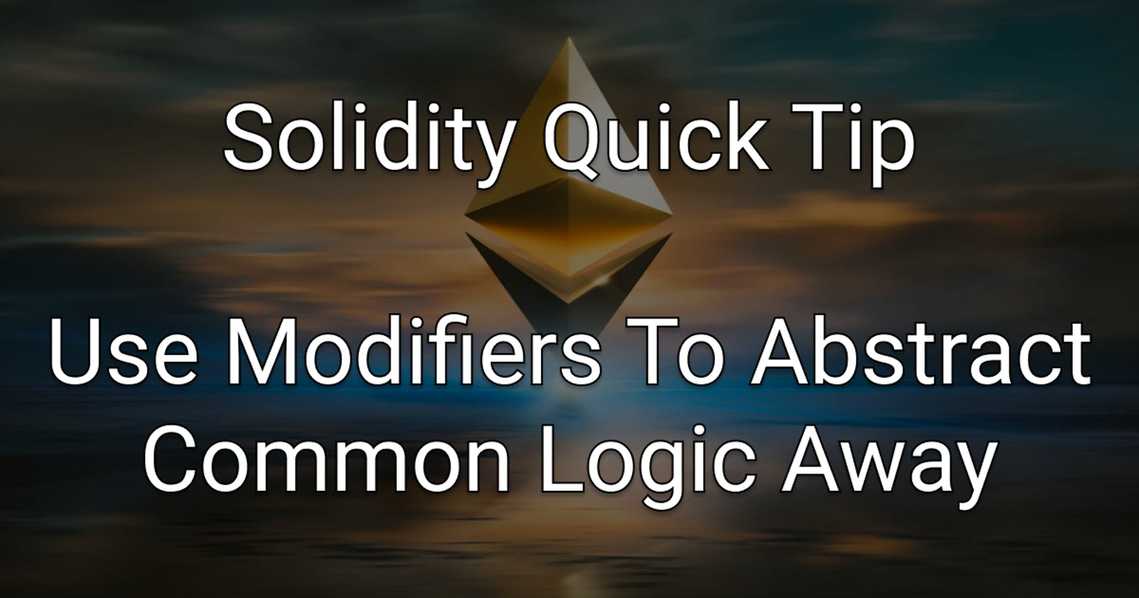 Solidity Quick Tip: Use Modifiers To Abstract Common Logic Away