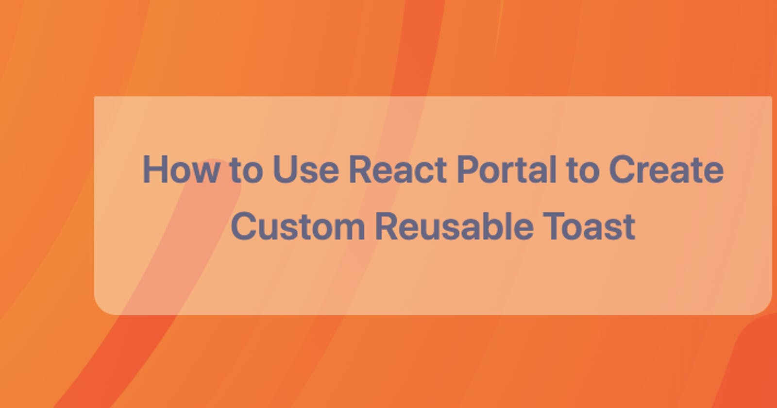 How to Use React Portal to Create Custom Reusable Toast Component in React