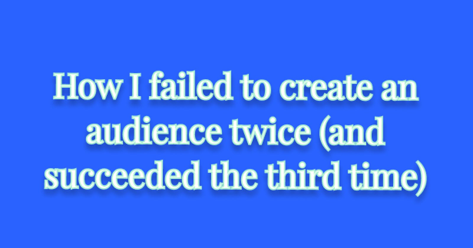 How I failed to create an audience twice (and succeeded the third time)