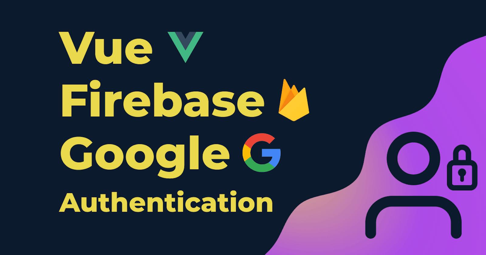 Vue + (Firebase + Google) === Easy Authentication