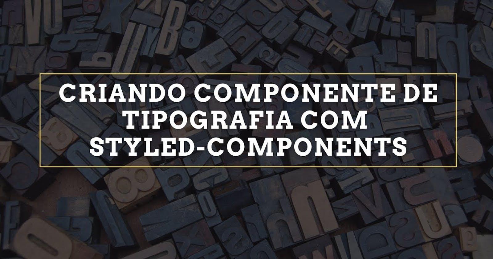 Criando componente de Tipografia com styled-components