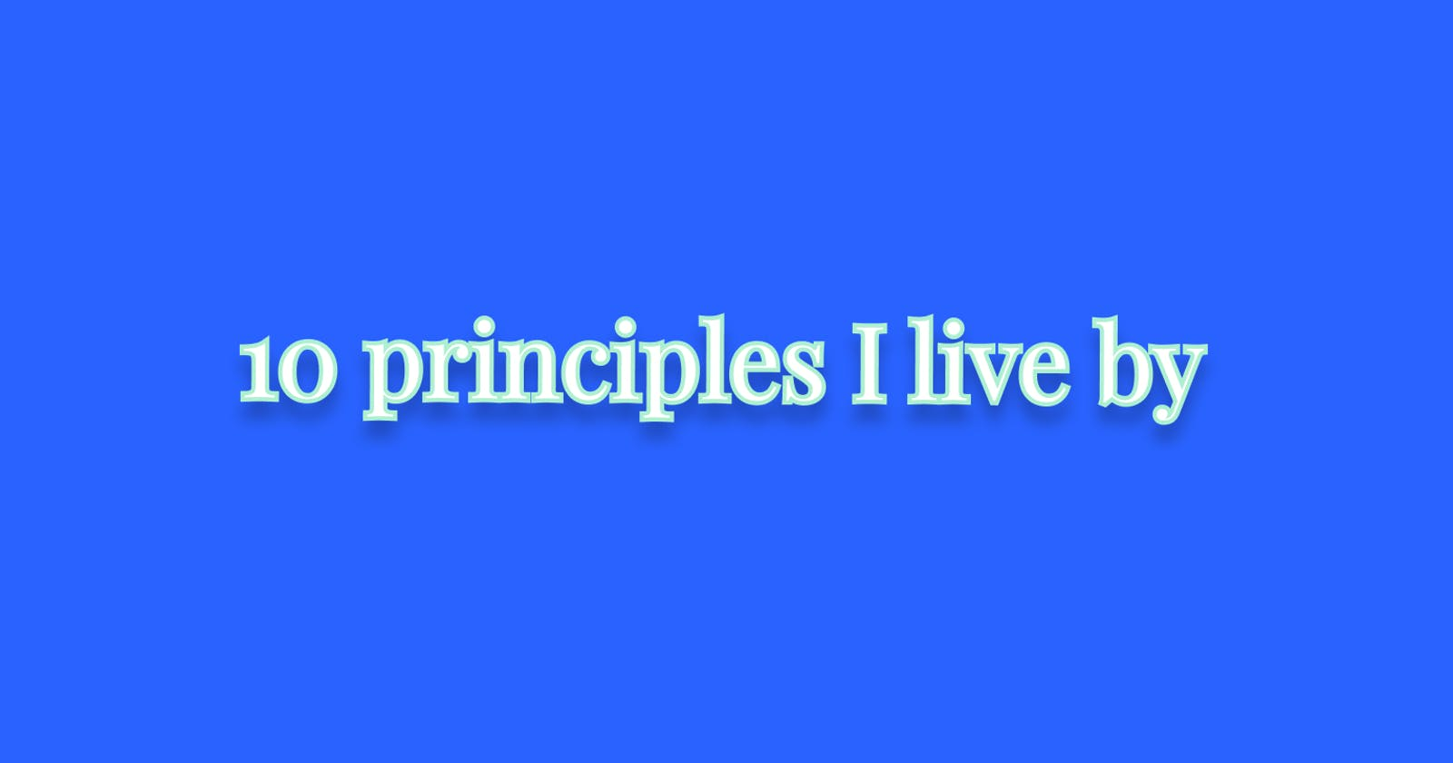 10 principles I live by