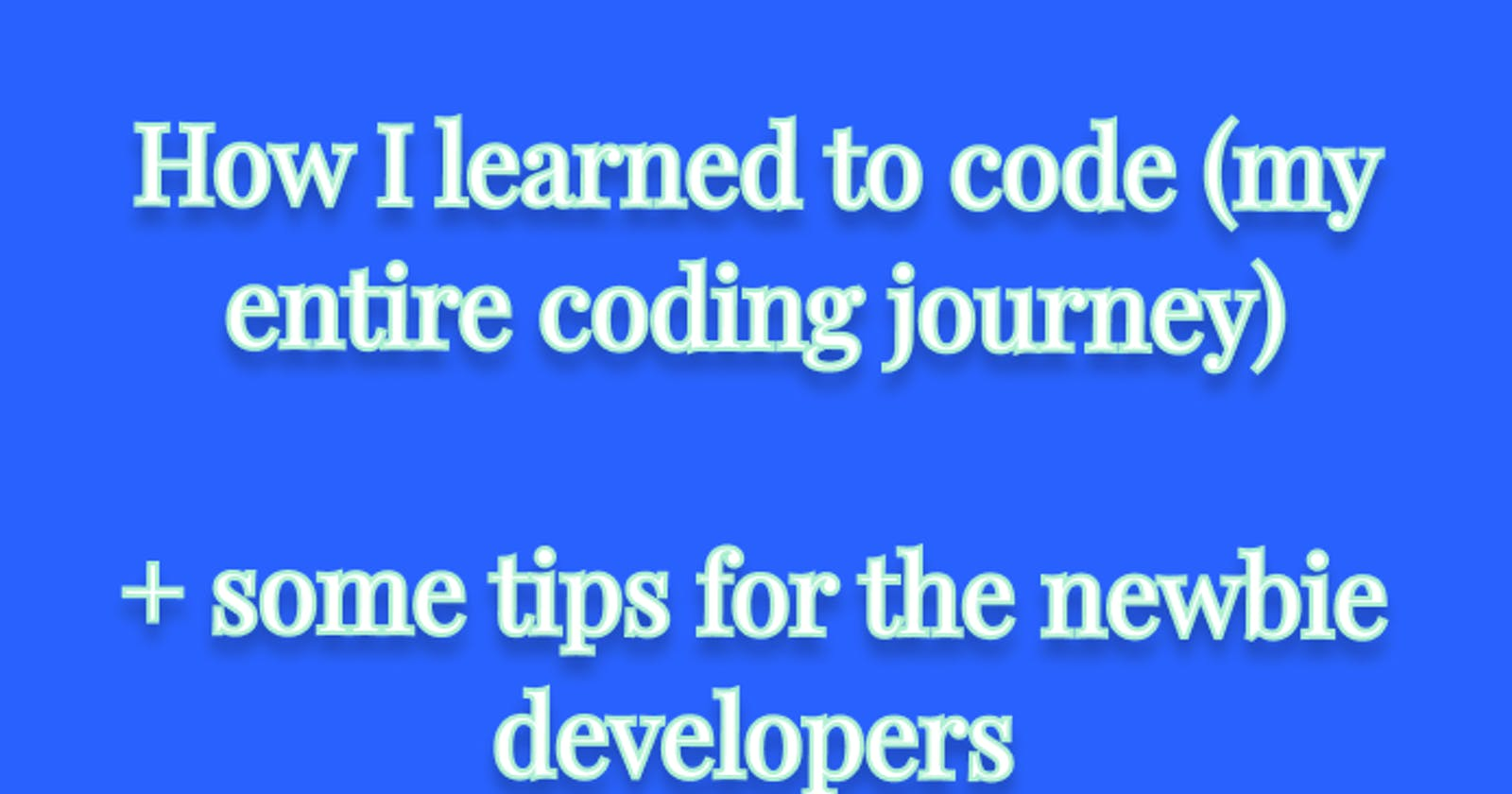 How I learned to code (my entire coding journey) + some tips for the newbie developers