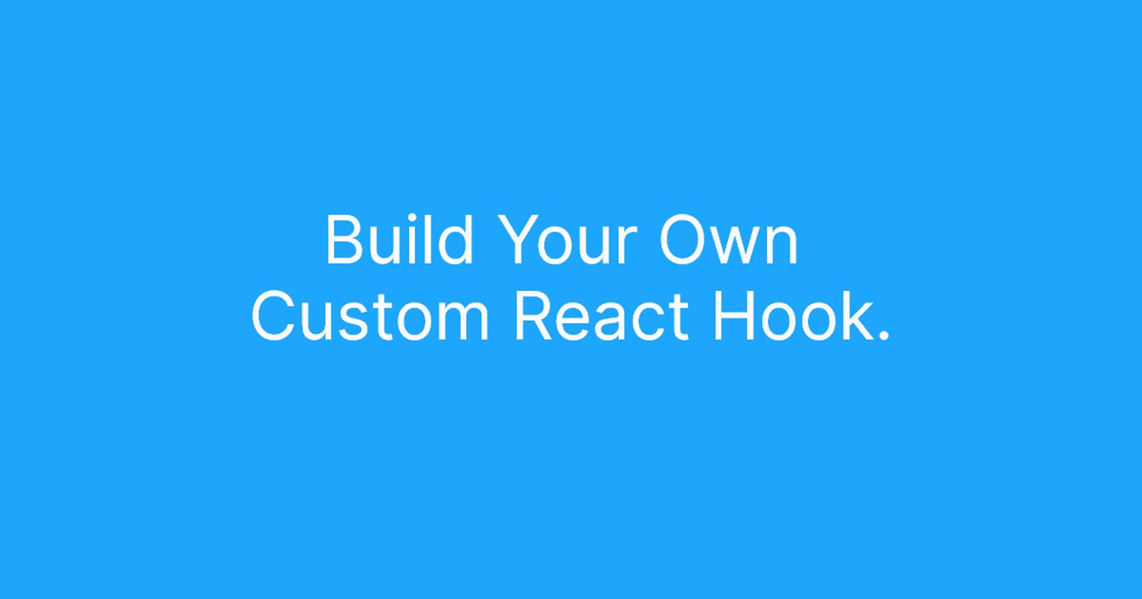 Build Your Own Custom React Hook.