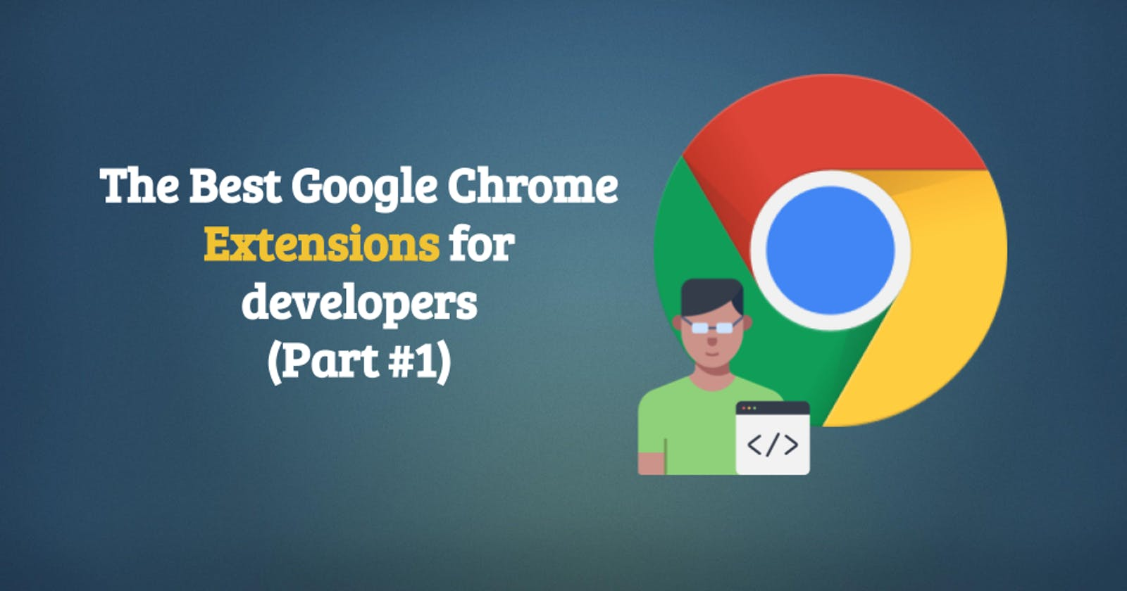The Best Google Chrome Extensions for developers (Part #1)