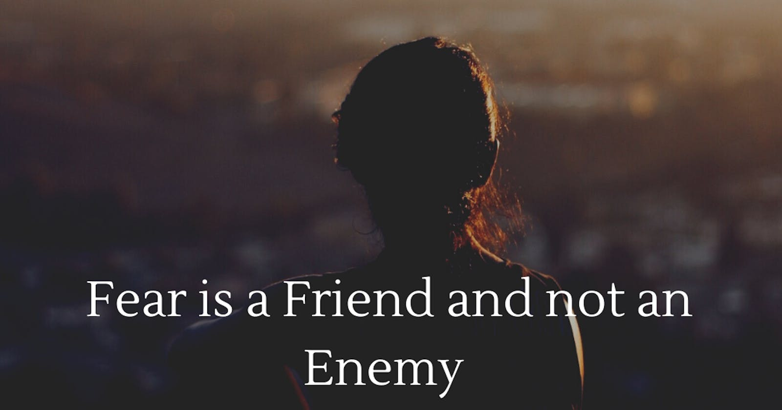 Fear is a Friend and not a Foe