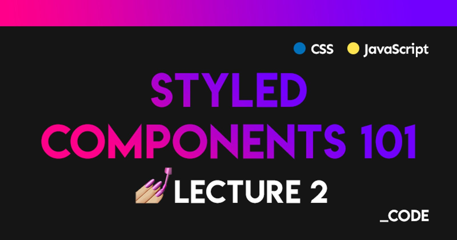 Styled Components 101 💅 Lecture 2: Creating a theme + Light/Dark theme toggler example ☀️🌙