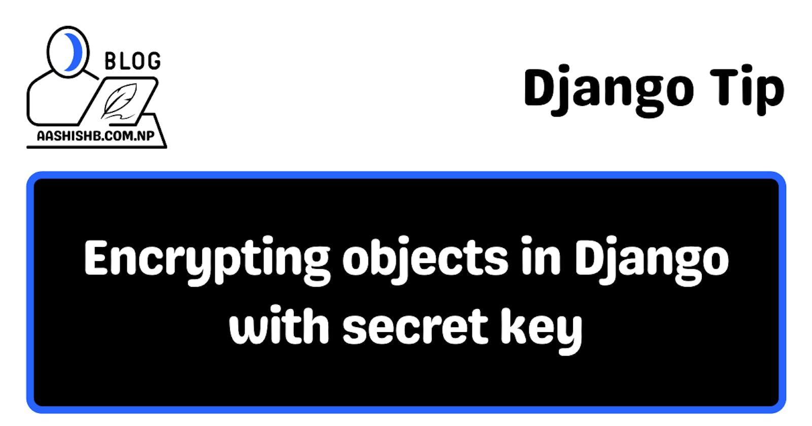 Django Tip | Encrypting objects in Django with secret key.
