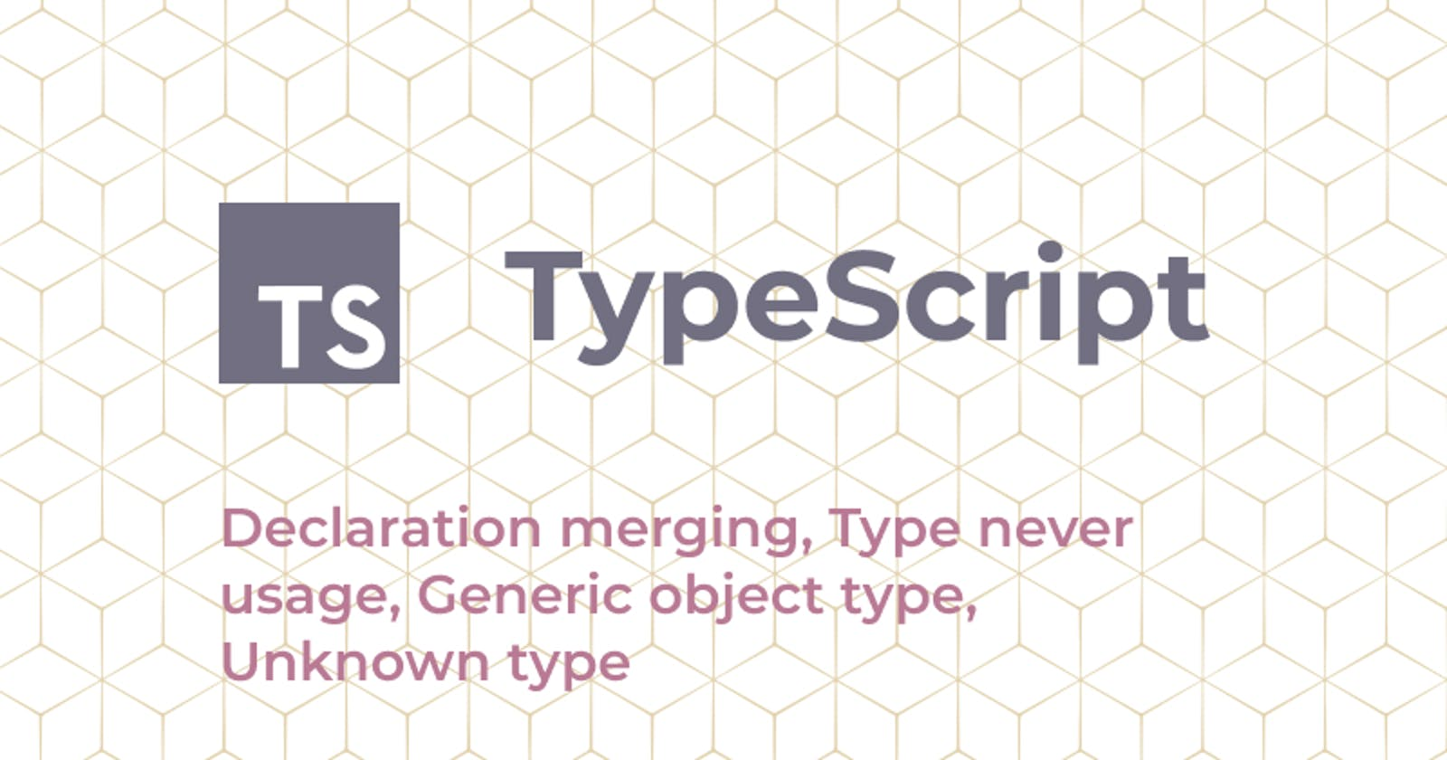 TypeScript: Declaration merging, Type never usage, Generic object type, Unknown type