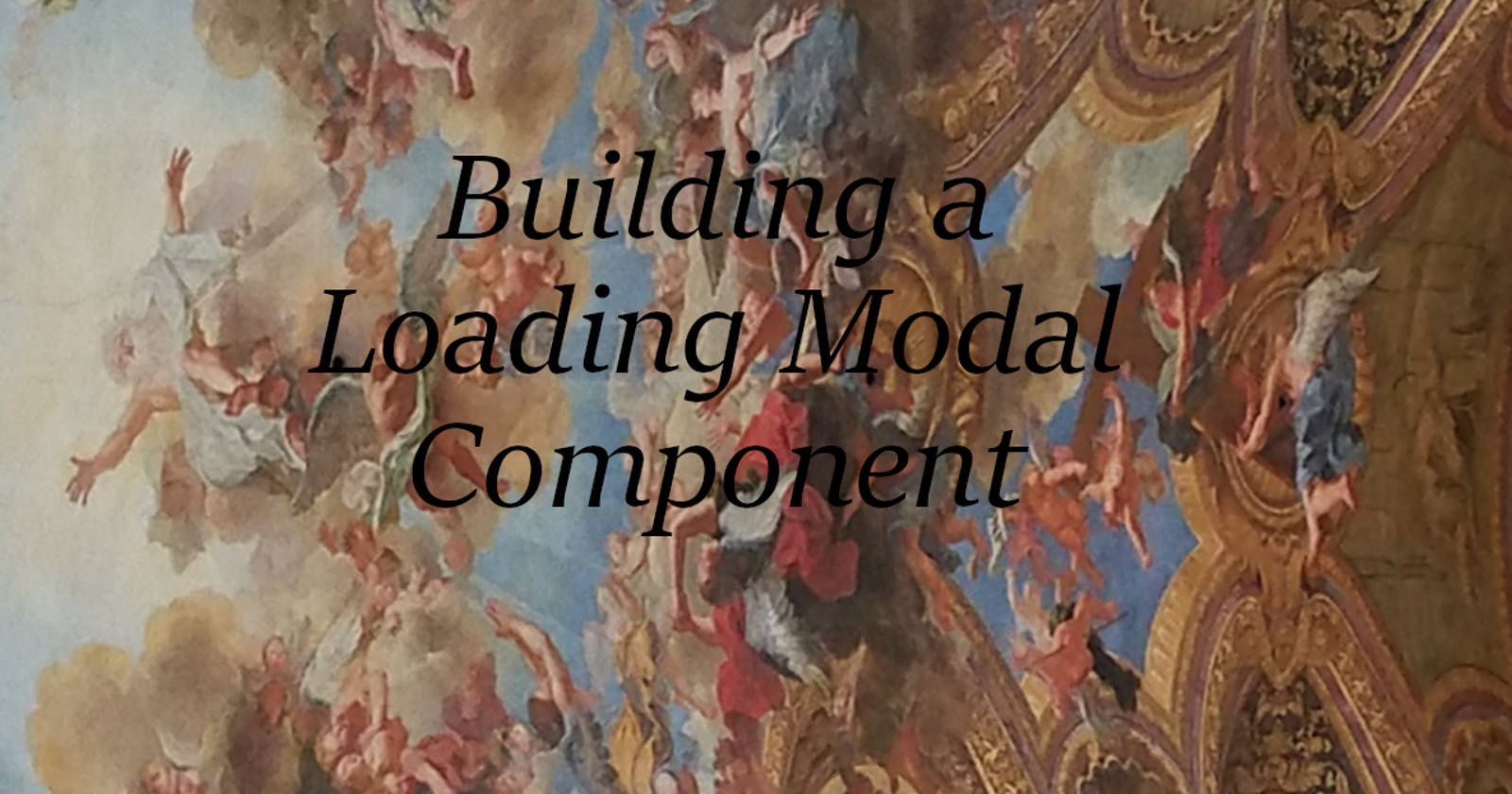 """Building a """"Loading Modal"""" Component"""