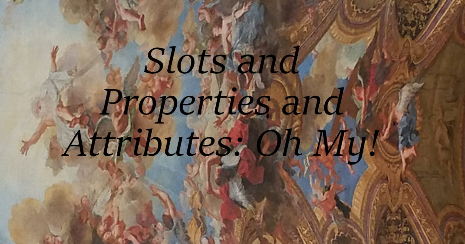 Slots and Properties and Attributes, Oh My!
