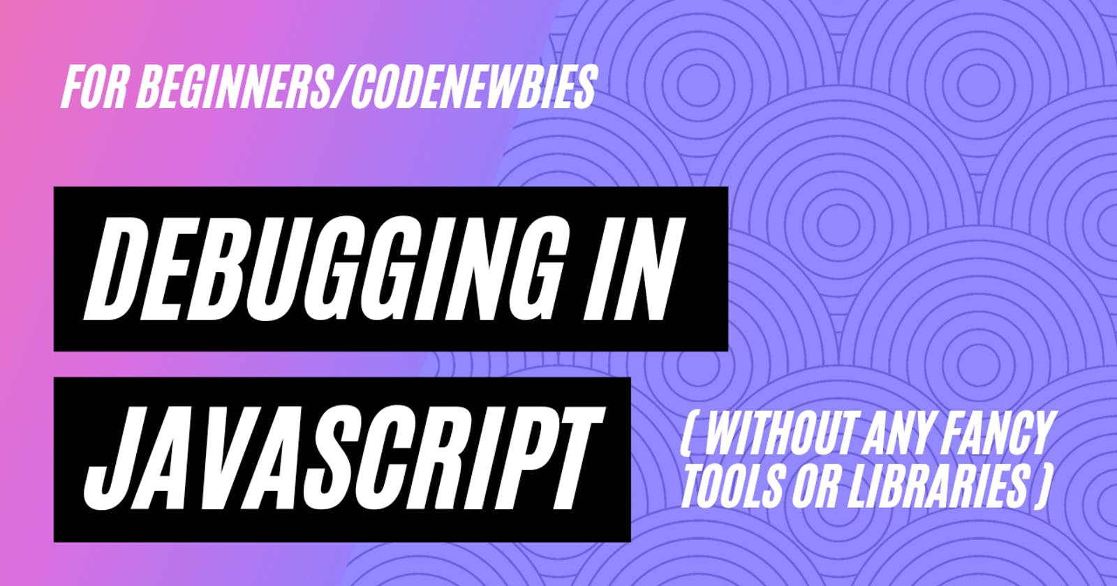 DEBUGGING IN JAVASCRIPT - without fancy tools (for beginners/codeNewbies)