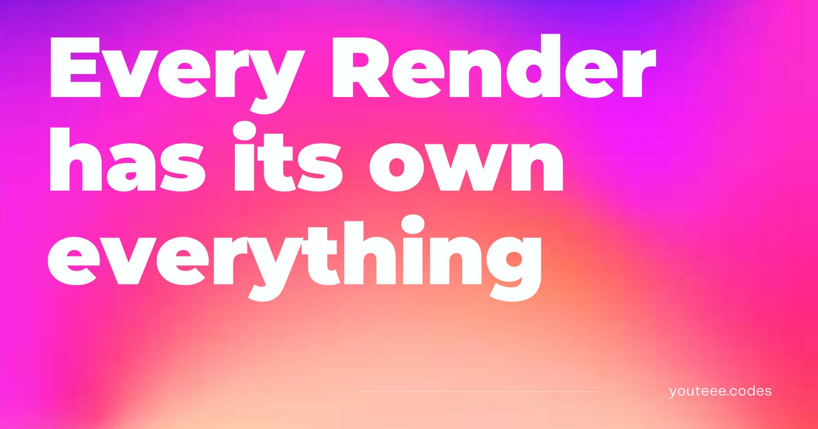 Every Render has its own everything