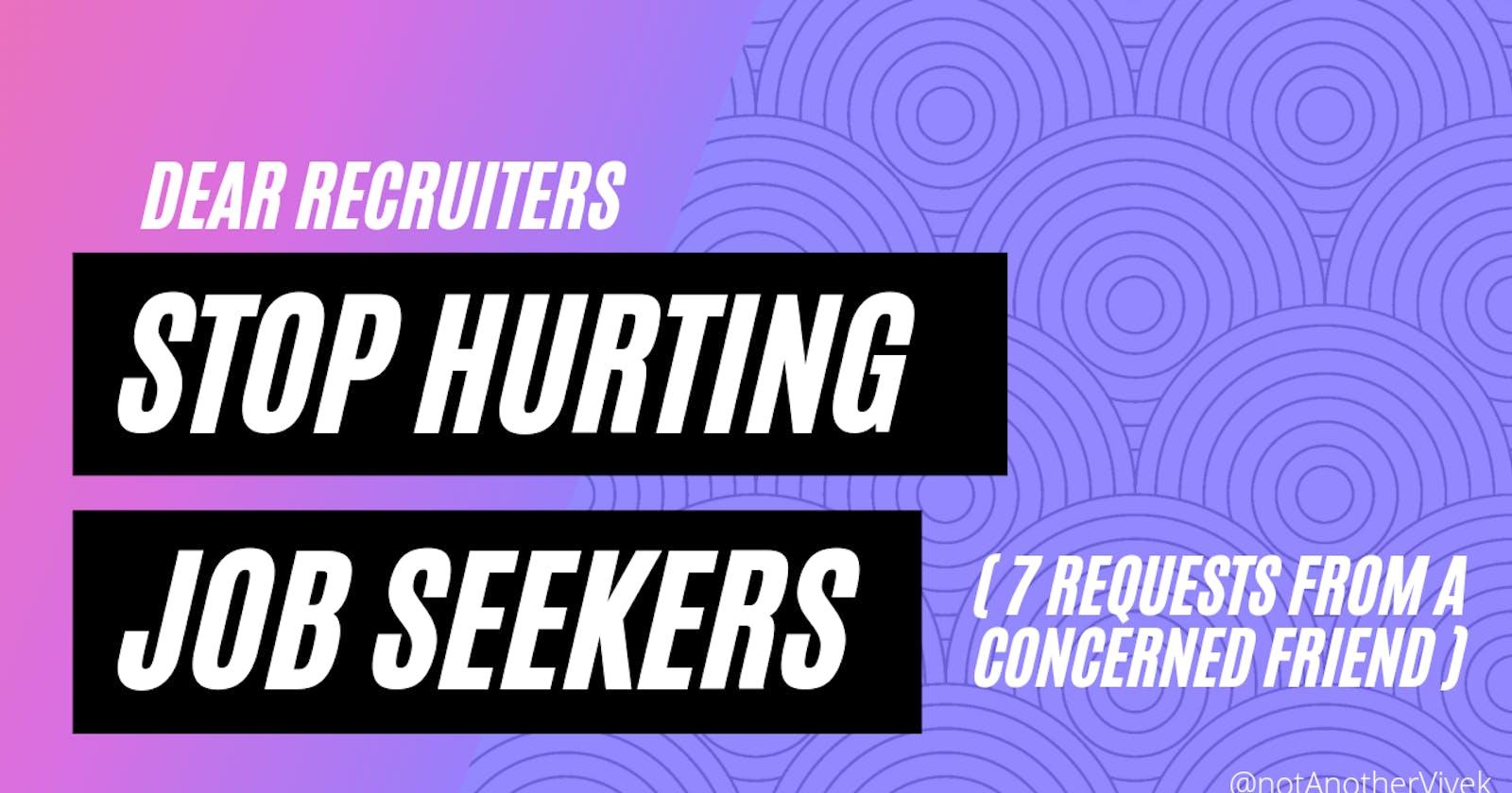 STOP HURTING JOB-SEEKERS , Dear Recruiters