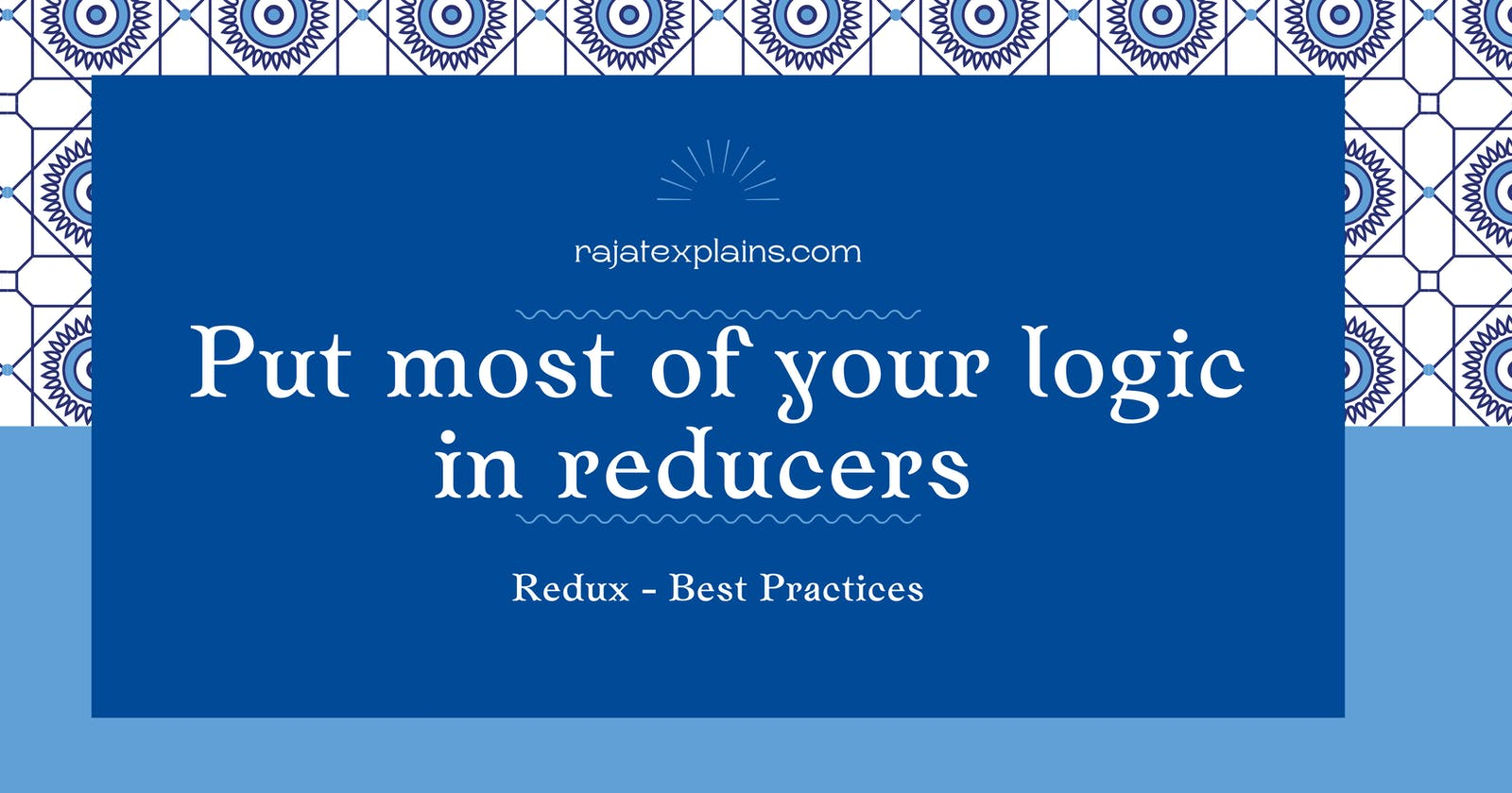 Put most of your logic in reducers