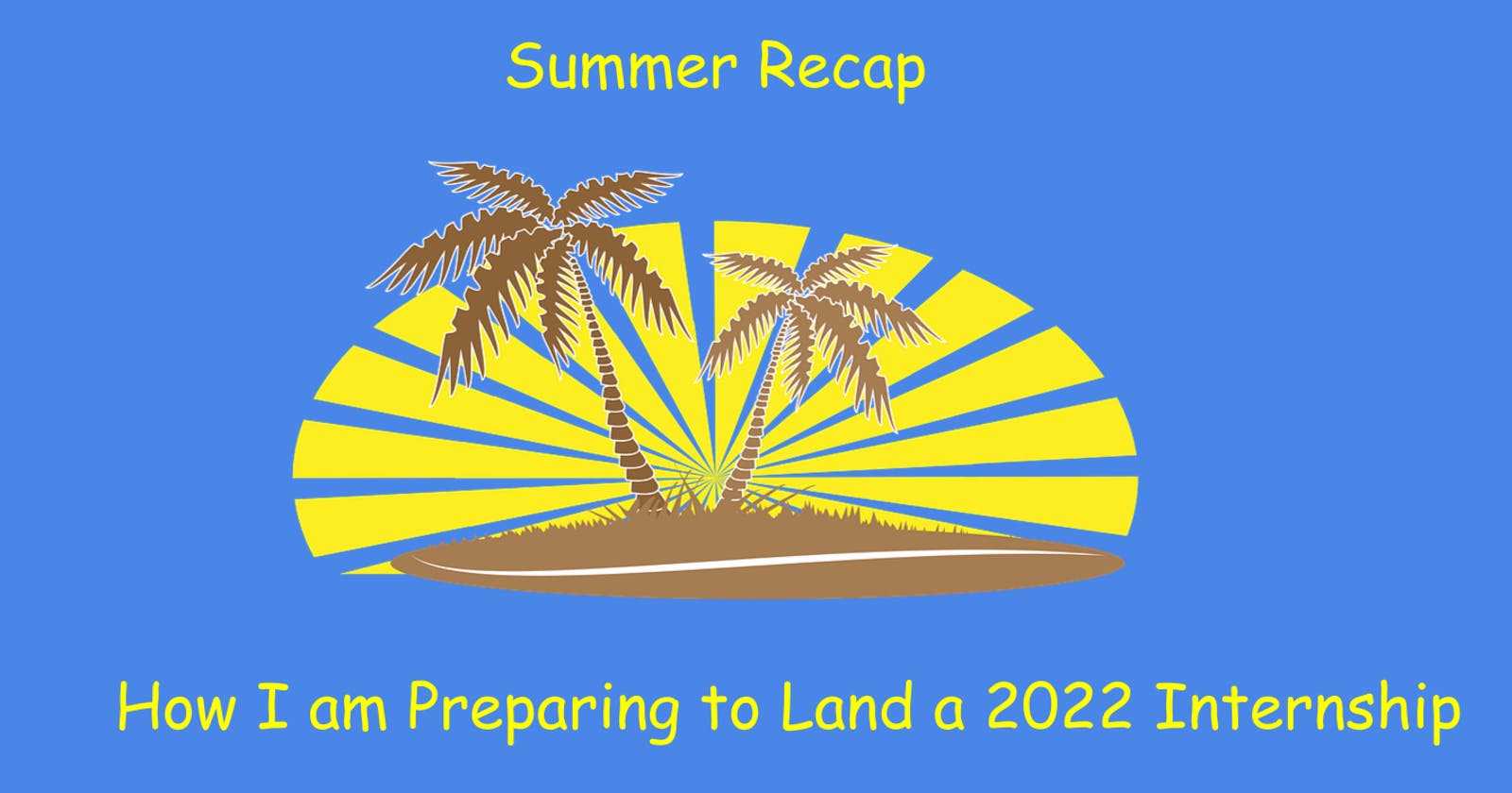 Summer Recap - How I am Preparing to Land a Summer 2022 Internship