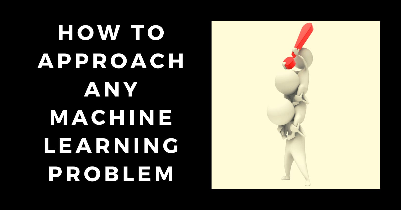 How to approach any Machine Learning problem