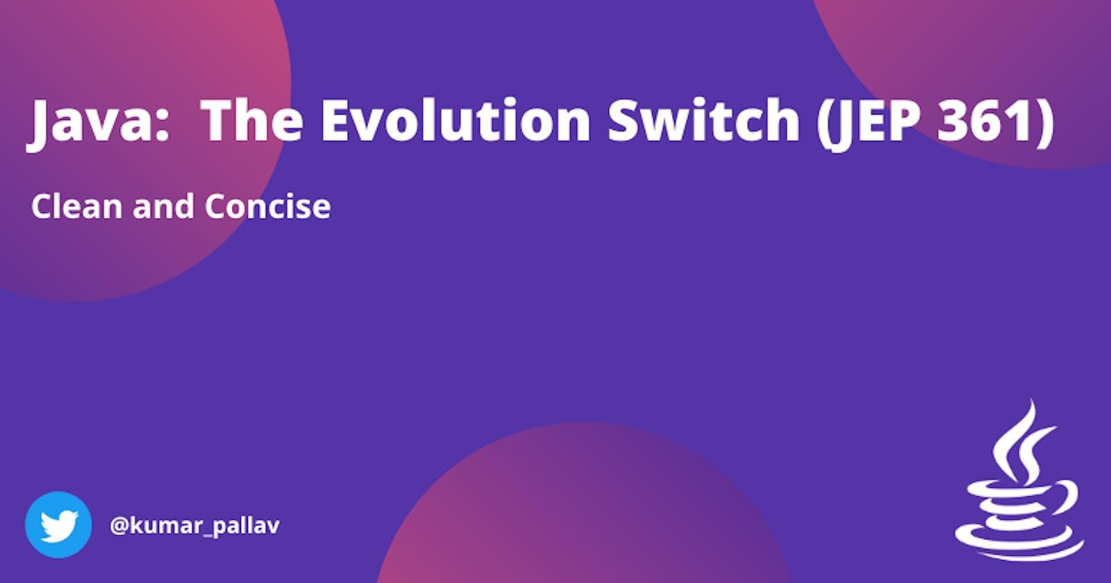 Java:  The Evolution Switch (JEP 361)
