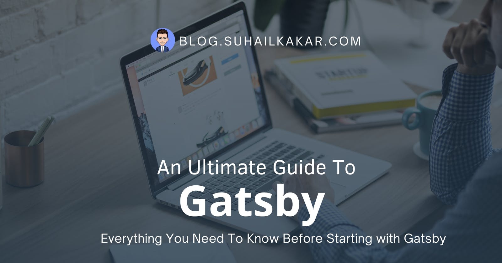 An Ultimate Guide To Gatsby - Everything You Need To Know Before Starting with Gatsby