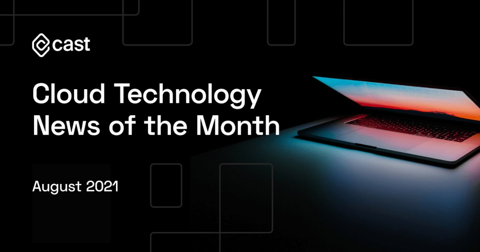 Cloud Technology News of the Month: August 2021