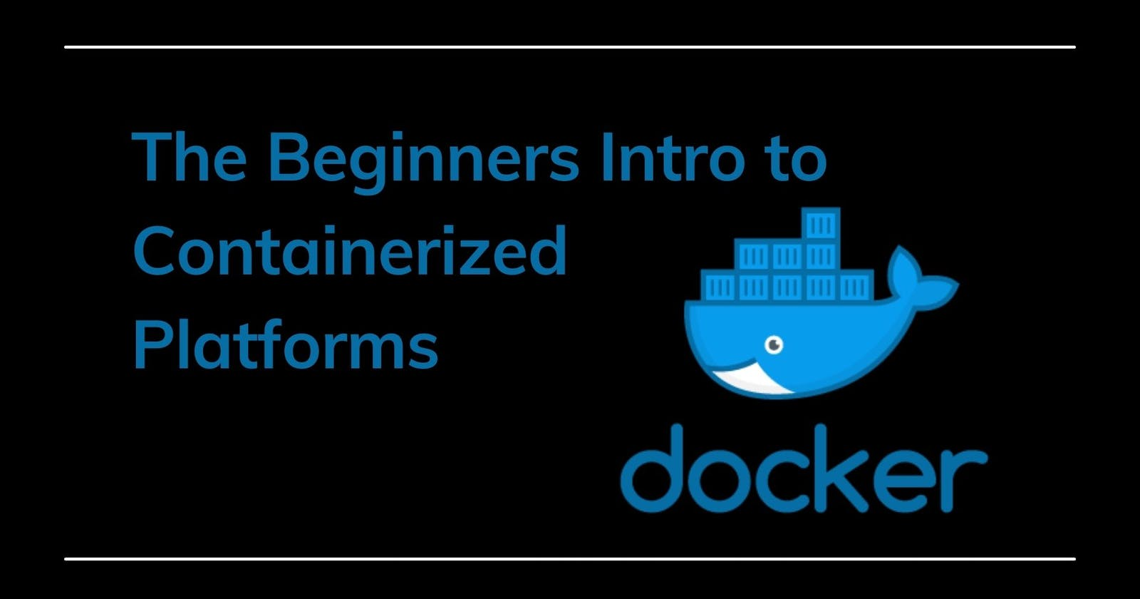 The Beginners Intro to Containerized Platforms:  Docker