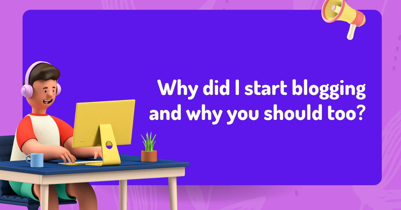 Why did I start blogging and why you should too?