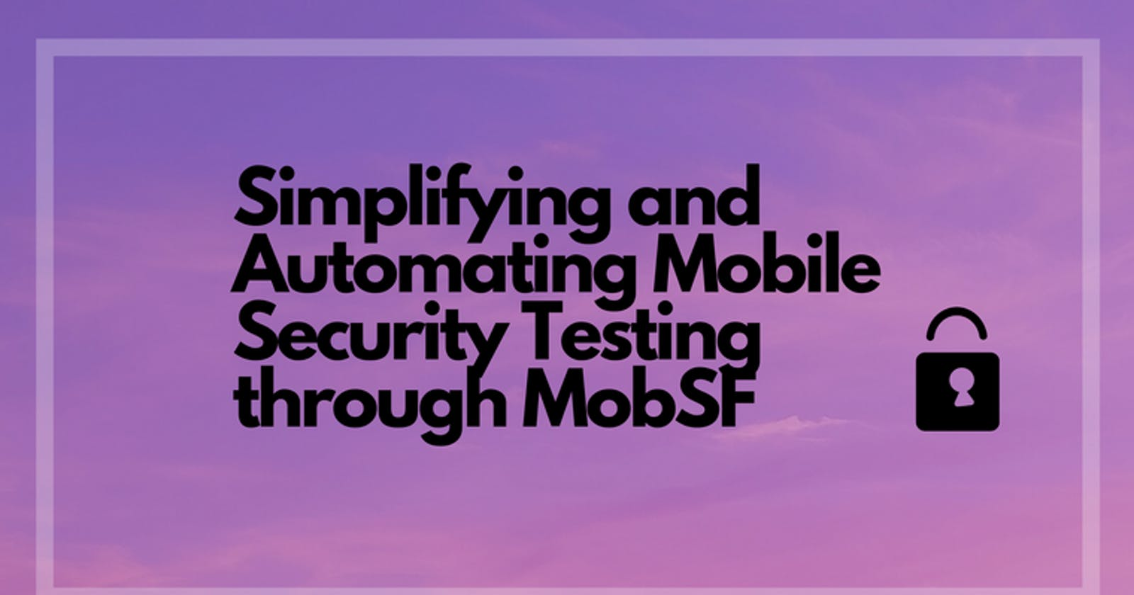 Simplifying and Automating Mobile Security Testing through MobSF