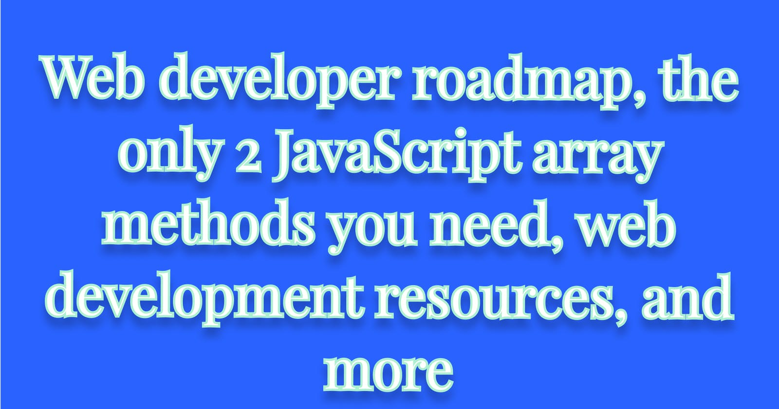Web developer roadmap, the only 2 JavaScript array methods you need, web development resources, and more  My 10 favorite Tech Twitter tweets from the