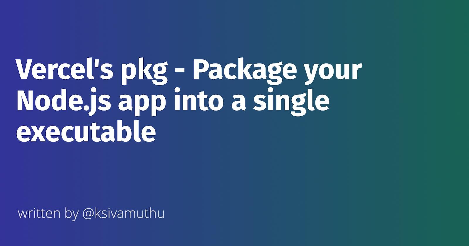 Vercel's pkg - Package your Node.js app into a single executable