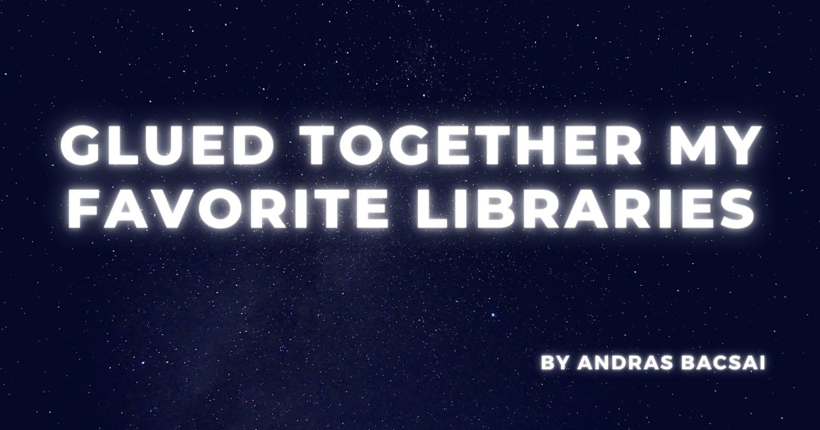 Glued together my favorite libraries