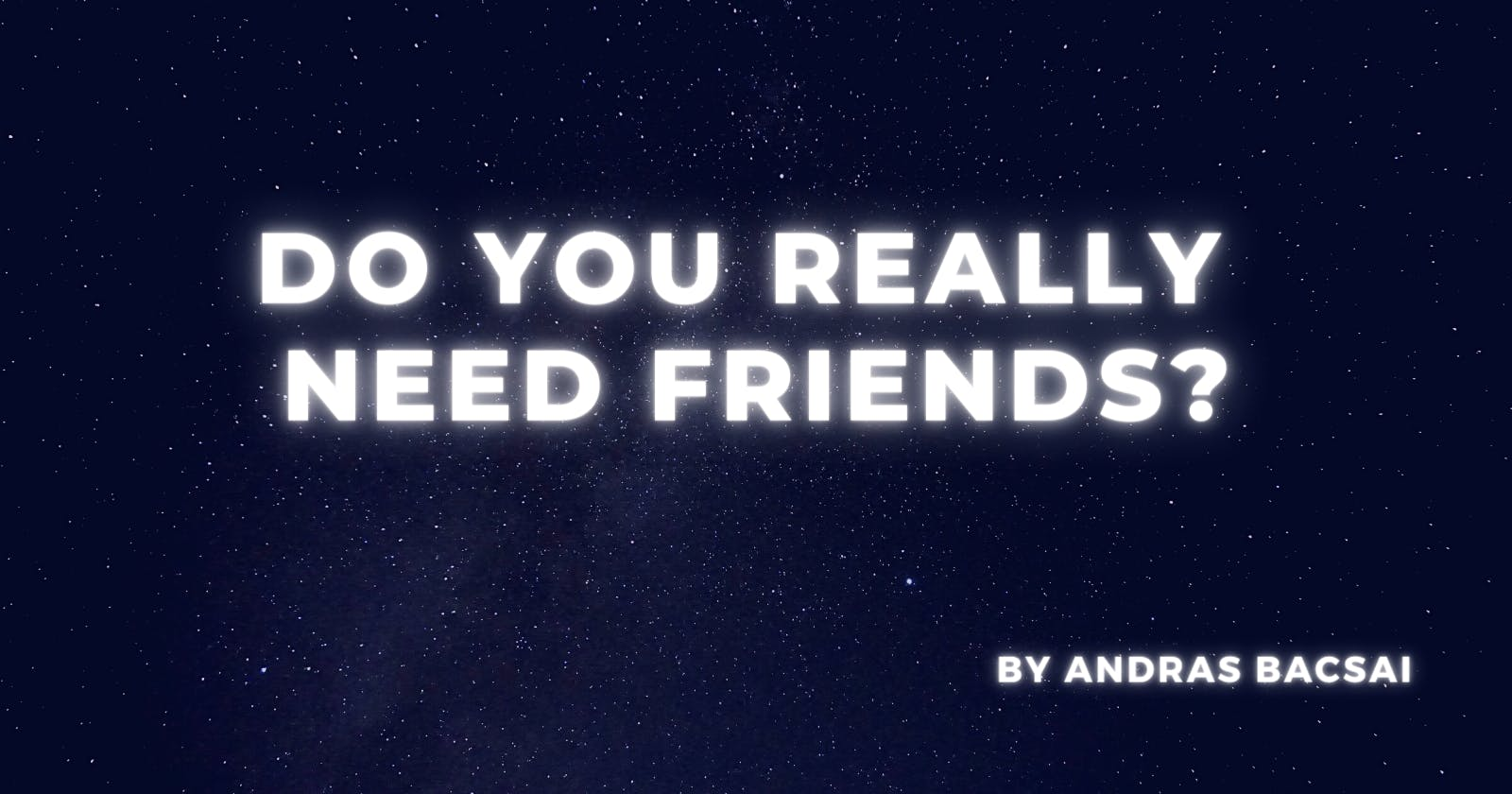 Do you really need friends?
