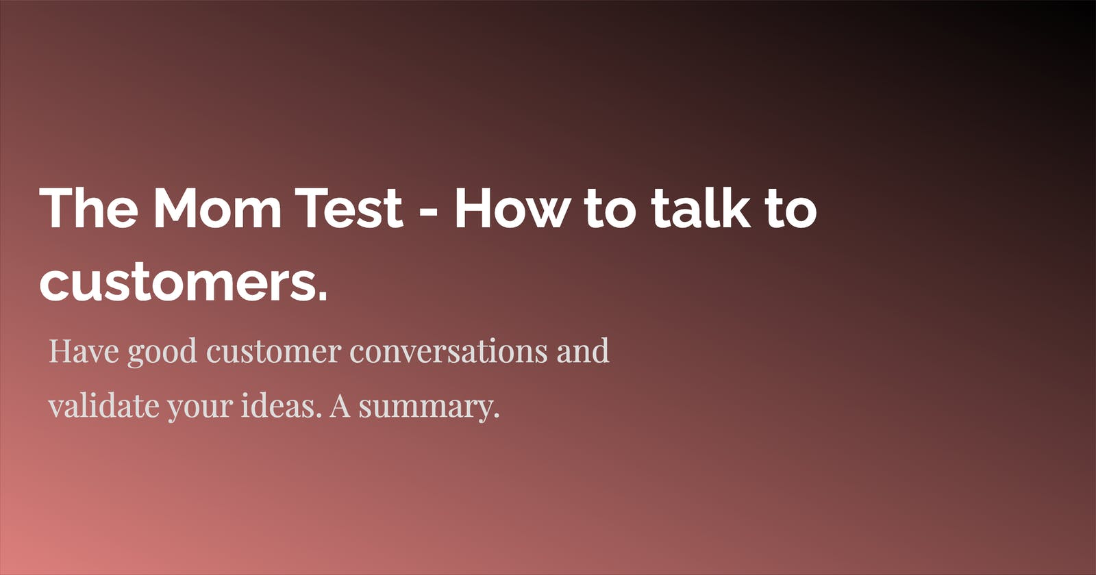 The Mom Test - How to talk to customers. A Summary