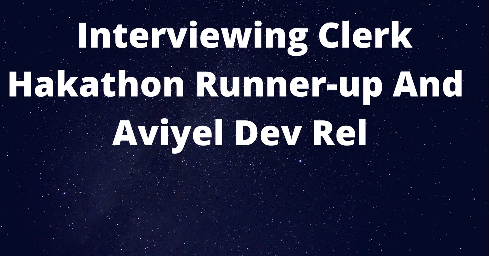 Interviewing Clerk Hakathon Runner-up And Aviyel Dev Rel